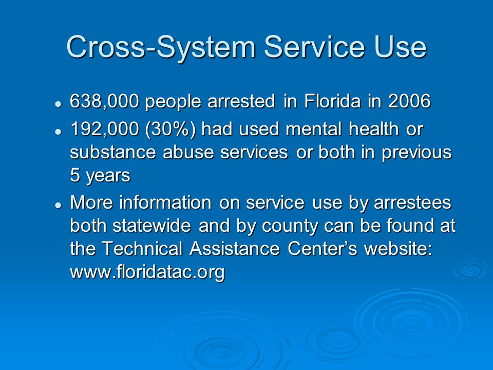 Cross-System Service Use 638,000 people arrested in Florida in 2006 638,000 people arrested in Florida in 2006 192,000 (30%) had used mental health or