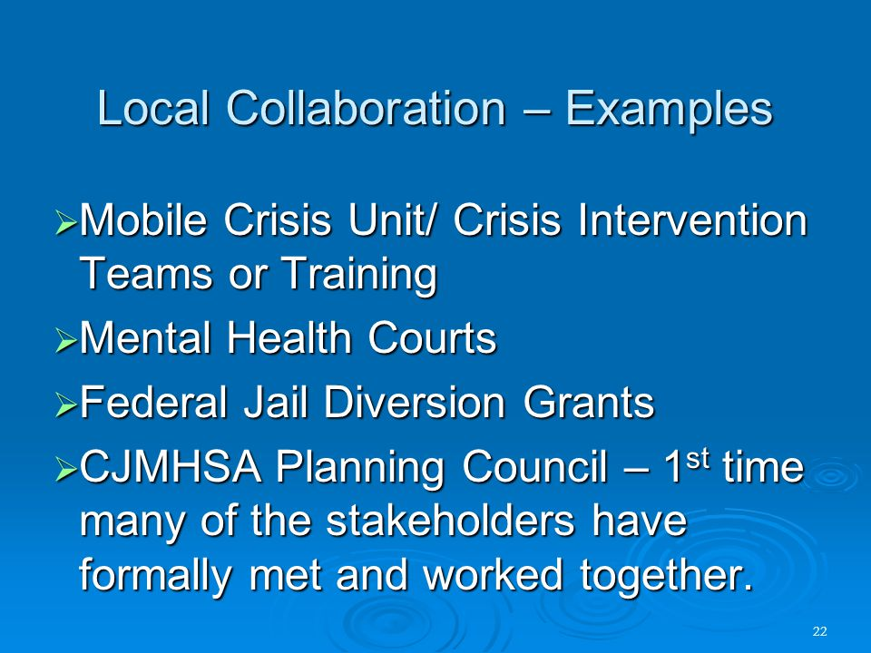 22 Local Collaboration – Examples  Mobile Crisis Unit/ Crisis Intervention Teams or Training  Mental Health Courts  Federal Jail Diversion Grants 