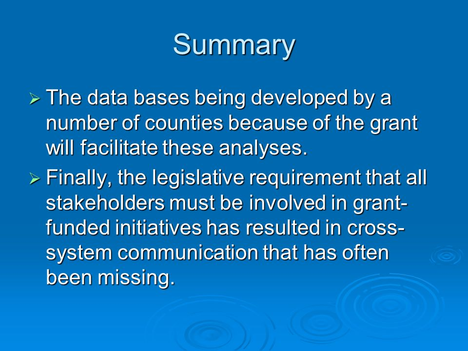 Summary  The data bases being developed by a number of counties because of the grant will facilitate these analyses.  Finally, the legislative requi