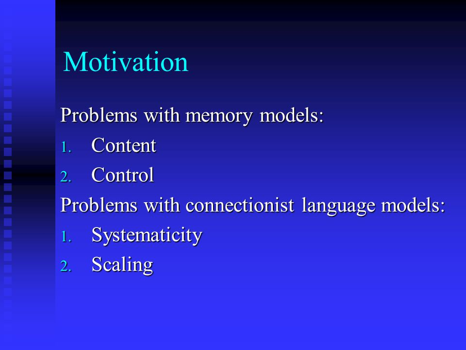 Motivation Problems with memory models: 1. Content 2. Control Problems with connectionist language models: 1. Systematicity 2. Scaling