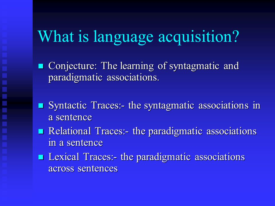 What is language acquisition? Conjecture: The learning of syntagmatic and paradigmatic associations. Conjecture: The learning of syntagmatic and parad