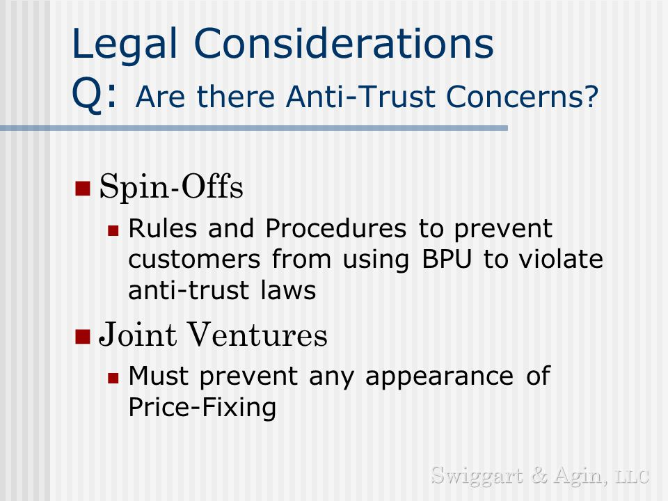 Legal Considerations Q: What is best Business Structure? Ownership Spin-Off vs. Joint Venture Vehicle Corporation vs. LLC Venue Delaware vs. Bermuda,