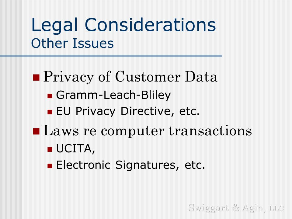Legal Considerations Other Issues Privacy of Customer Data Gramm-Leach-Bliley EU Privacy Directive, etc.