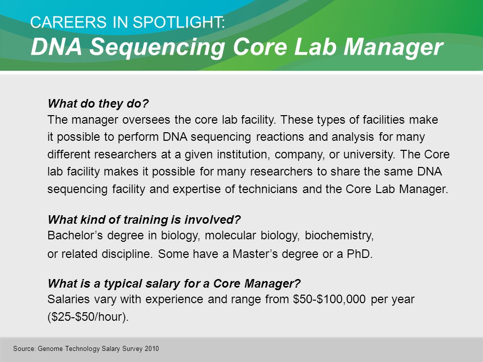 CAREERS IN SPOTLIGHT: DNA Sequencing Core Lab Manager What do they do? The manager oversees the core lab facility. These types of facilities make it p