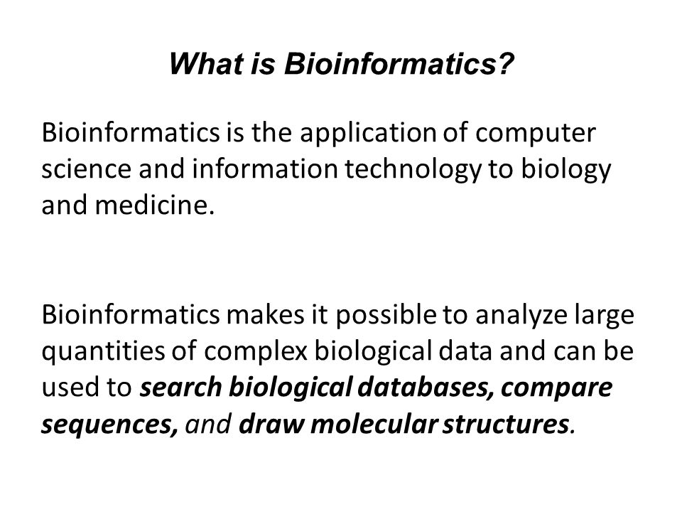 What is Bioinformatics? Bioinformatics is the application of computer science and information technology to biology and medicine. Bioinformatics makes
