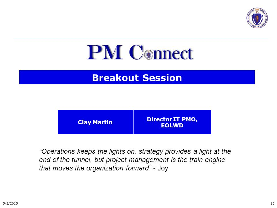 Breakout Session Clay Martin Director IT PMO, EOLWD 5/2/201513 Operations keeps the lights on, strategy provides a light at the end of the tunnel, but project management is the train engine that moves the organization forward - Joy