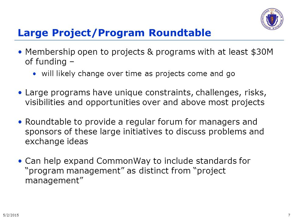 Large Project/Program Roundtable Membership open to projects & programs with at least $30M of funding – will likely change over time as projects come and go Large programs have unique constraints, challenges, risks, visibilities and opportunities over and above most projects Roundtable to provide a regular forum for managers and sponsors of these large initiatives to discuss problems and exchange ideas Can help expand CommonWay to include standards for program management as distinct from project management 5/2/20157
