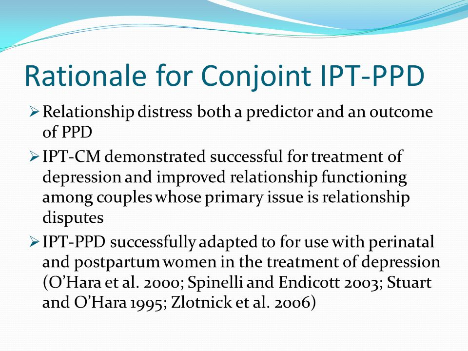 Rationale for Conjoint IPT-PPD  Relationship distress both a predictor and an outcome of PPD  IPT-CM demonstrated successful for treatment of depres