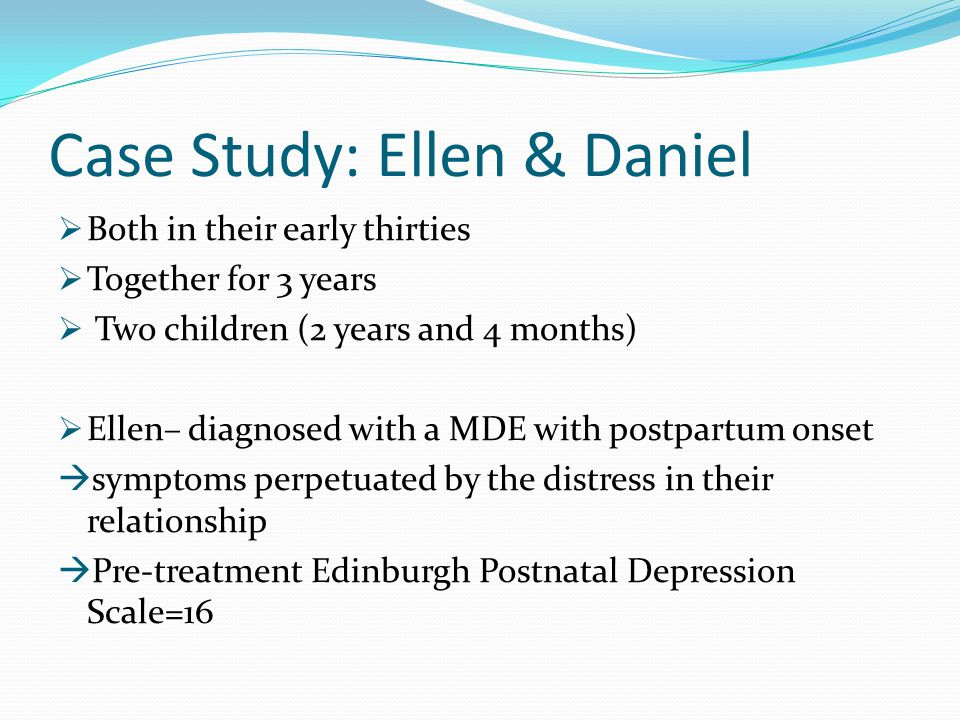 Case Study: Ellen & Daniel  Both in their early thirties  Together for 3 years  Two children (2 years and 4 months)  Ellen– diagnosed with a MDE w