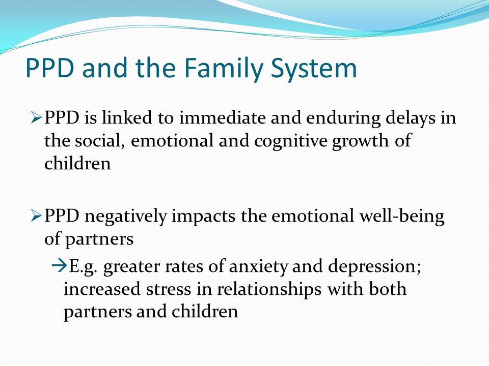 PPD and the Family System  PPD is linked to immediate and enduring delays in the social, emotional and cognitive growth of children  PPD negatively
