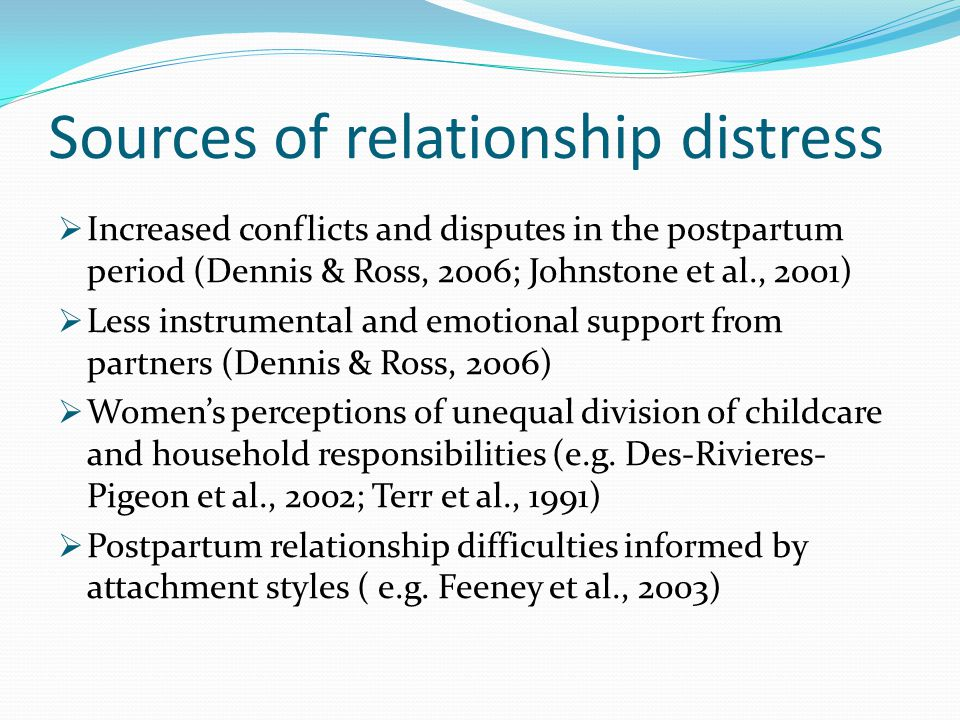 Sources of relationship distress  Increased conflicts and disputes in the postpartum period (Dennis & Ross, 2006; Johnstone et al., 2001)  Less inst
