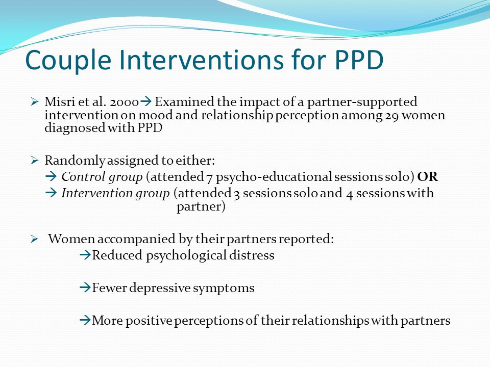 Couple Interventions for PPD  Misri et al. 2000  Examined the impact of a partner-supported intervention on mood and relationship perception among 2