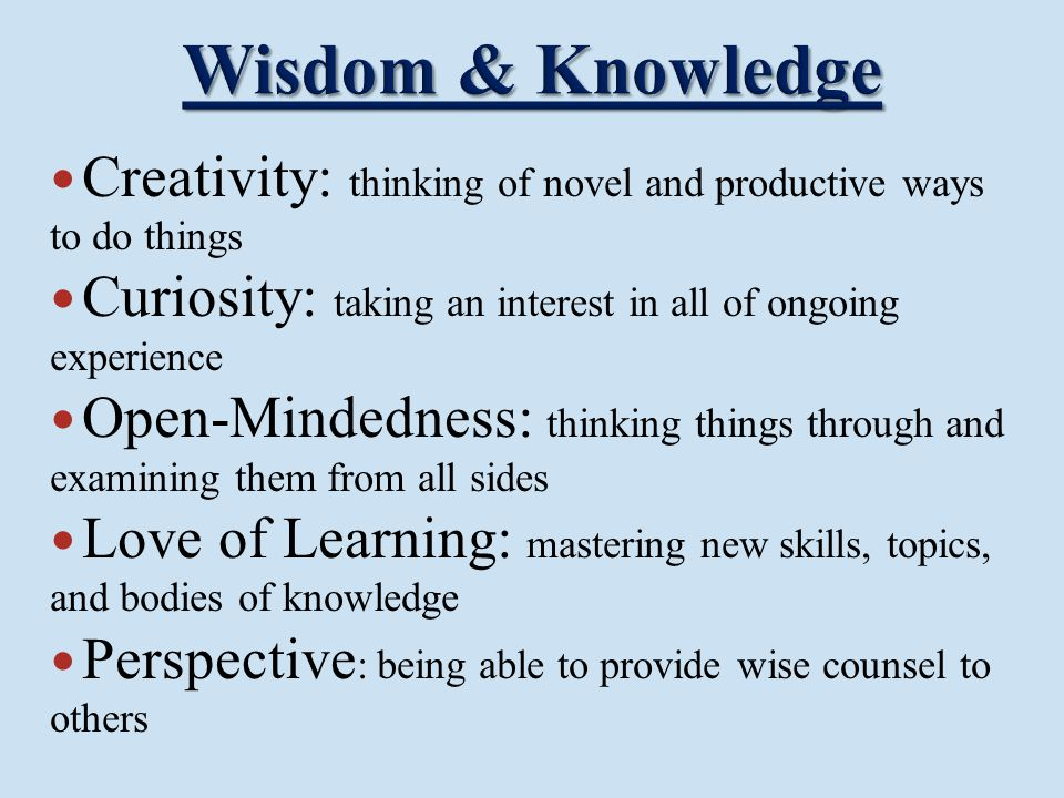 Creativity: thinking of novel and productive ways to do things Curiosity: taking an interest in all of ongoing experience Open-Mindedness: thinking th