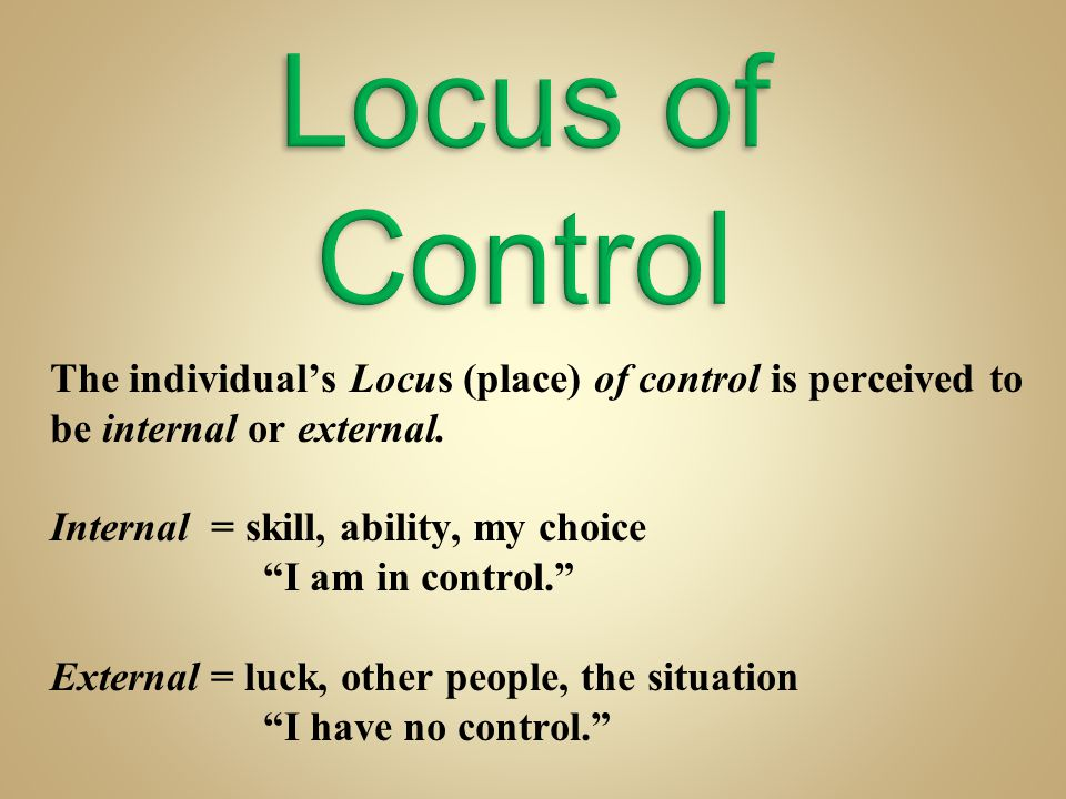 "The individual's Locus (place) of control is perceived to be internal or external. Internal = skill, ability, my choice ""I am in control."" External ="