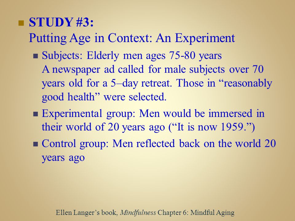 STUDY #3: Putting Age in Context: An Experiment Subjects: Elderly men ages 75-80 years A newspaper ad called for male subjects over 70 years old for a