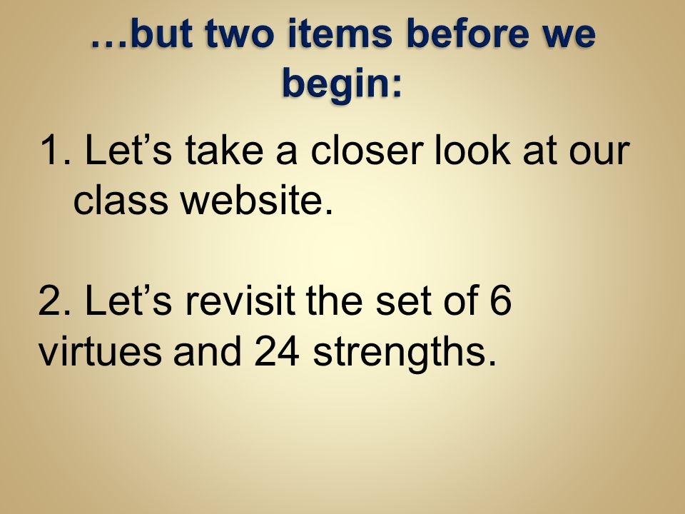 1. Let's take a closer look at our class website. 2. Let's revisit the set of 6 virtues and 24 strengths.