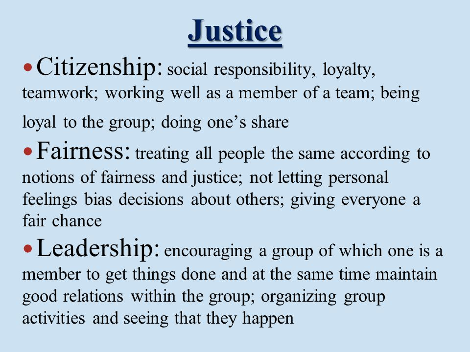 Citizenship: social responsibility, loyalty, teamwork; working well as a member of a team; being loyal to the group; doing one's share Fairness: treat