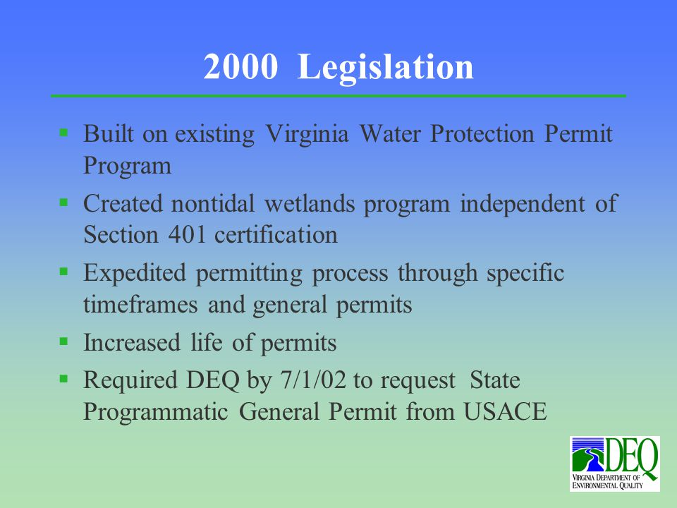 2000 Legislation §Built on existing Virginia Water Protection Permit Program §Created nontidal wetlands program independent of Section 401 certification §Expedited permitting process through specific timeframes and general permits §Increased life of permits §Required DEQ by 7/1/02 to request State Programmatic General Permit from USACE