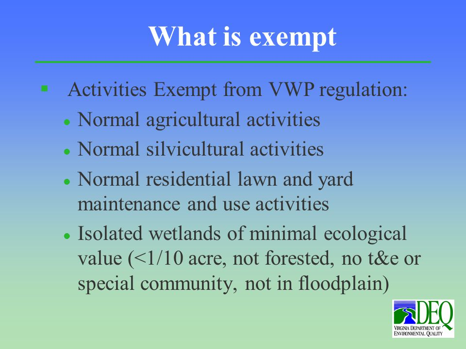 What is exempt § Activities Exempt from VWP regulation: l Normal agricultural activities l Normal silvicultural activities l Normal residential lawn and yard maintenance and use activities l Isolated wetlands of minimal ecological value (<1/10 acre, not forested, no t&e or special community, not in floodplain)