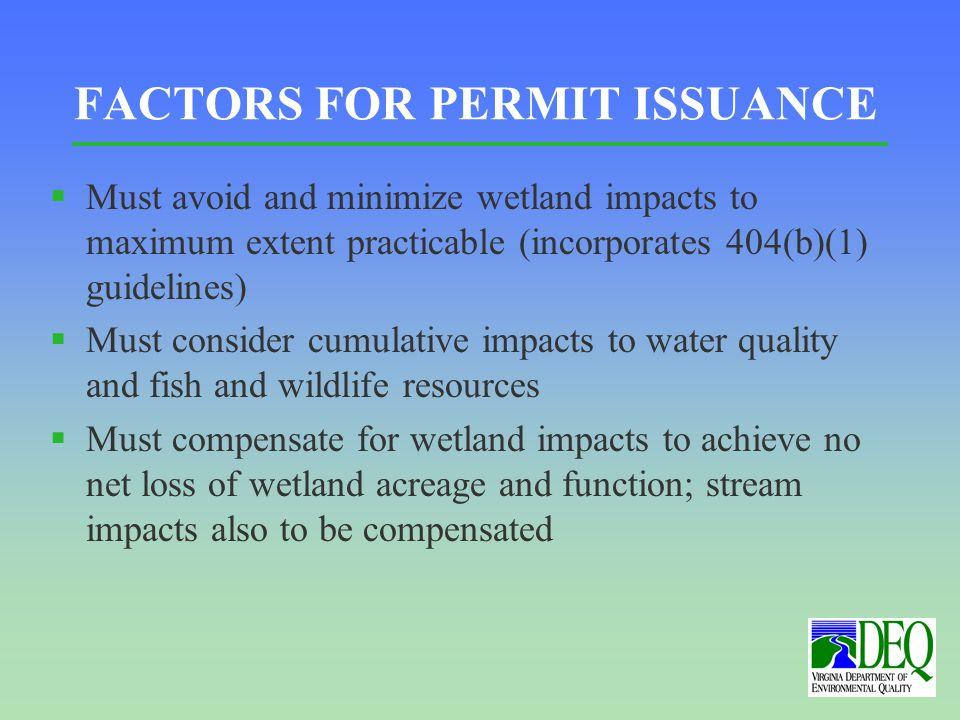 FACTORS FOR PERMIT ISSUANCE §Must avoid and minimize wetland impacts to maximum extent practicable (incorporates 404(b)(1) guidelines) §Must consider cumulative impacts to water quality and fish and wildlife resources §Must compensate for wetland impacts to achieve no net loss of wetland acreage and function; stream impacts also to be compensated