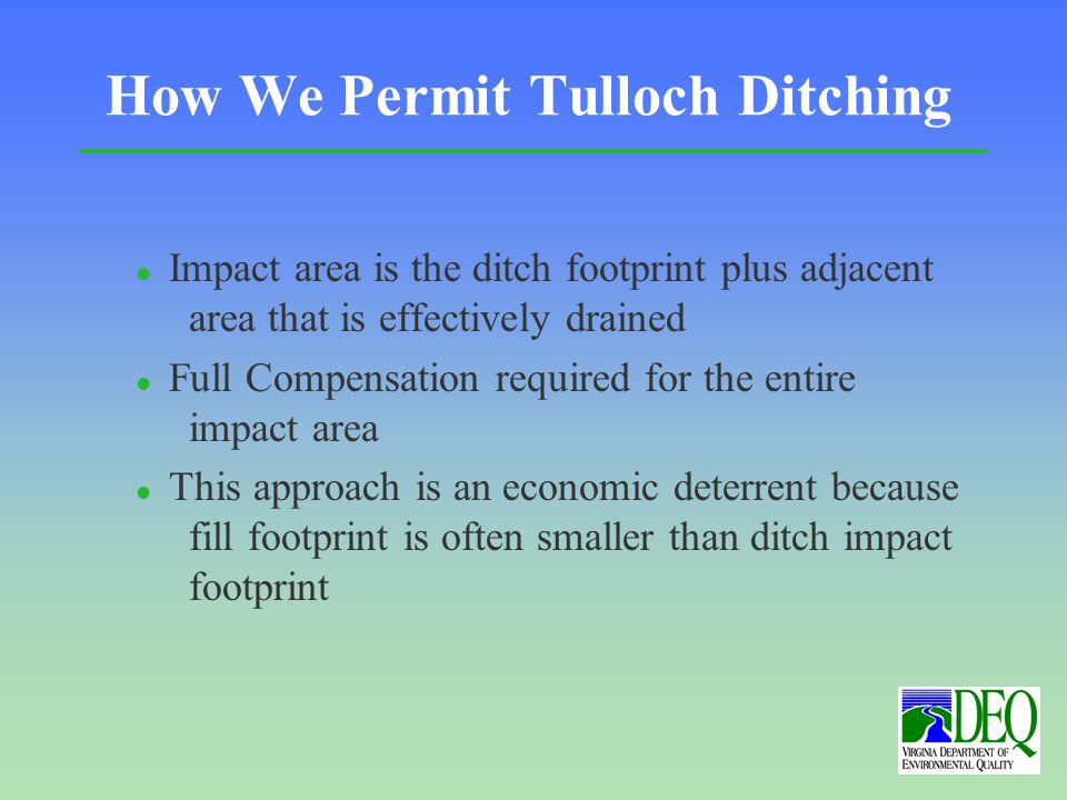 How We Permit Tulloch Ditching l Impact area is the ditch footprint plus adjacent area that is effectively drained l Full Compensation required for the entire impact area l This approach is an economic deterrent because fill footprint is often smaller than ditch impact footprint