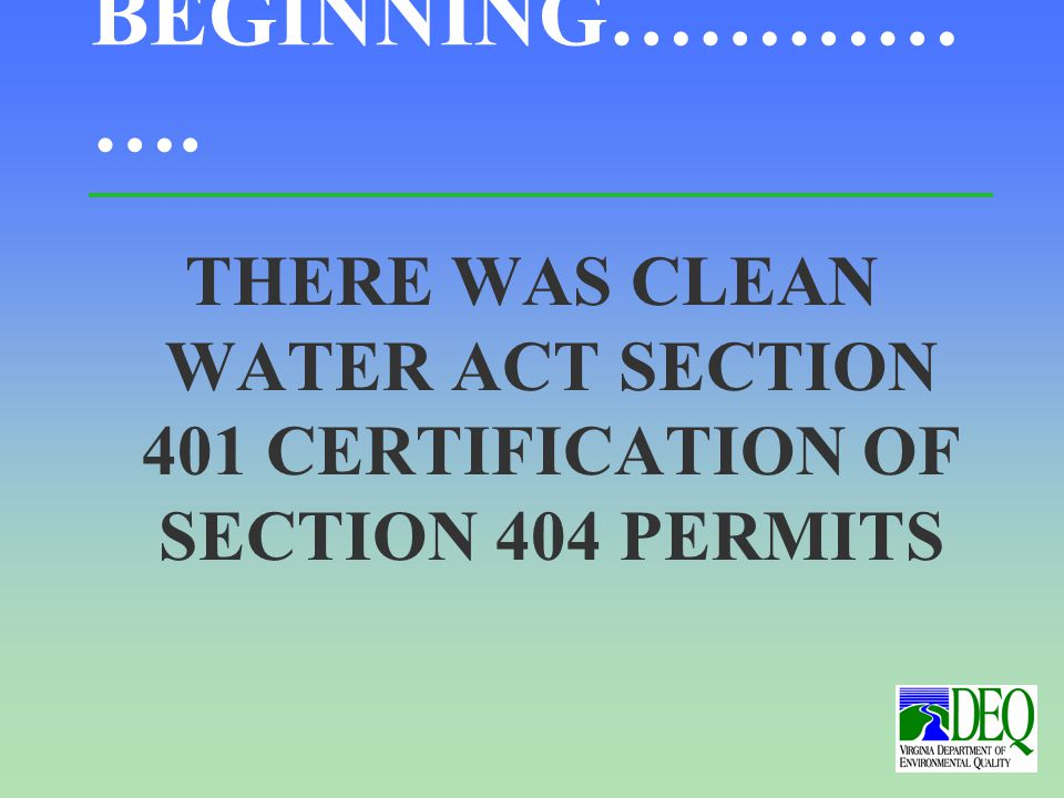 IN THE BEGINNING………… …. THERE WAS CLEAN WATER ACT SECTION 401 CERTIFICATION OF SECTION 404 PERMITS