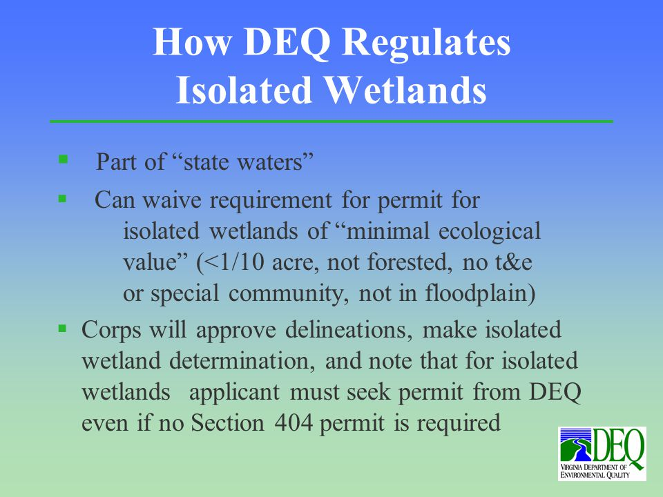 How DEQ Regulates Isolated Wetlands § Part of state waters § Can waive requirement for permit for isolated wetlands of minimal ecological value (<1/10 acre, not forested, no t&e or special community, not in floodplain) §Corps will approve delineations, make isolated wetland determination, and note that for isolated wetlands applicant must seek permit from DEQ even if no Section 404 permit is required