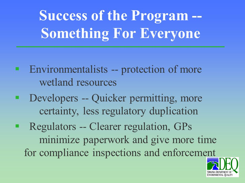 Success of the Program -- Something For Everyone § Environmentalists -- protection of more wetland resources § Developers -- Quicker permitting, more certainty, less regulatory duplication § Regulators -- Clearer regulation, GPs minimize paperwork and give more time for compliance inspections and enforcement