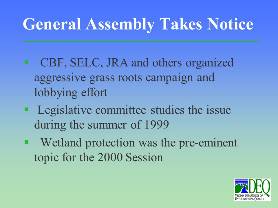 General Assembly Takes Notice § CBF, SELC, JRA and others organized aggressive grass roots campaign and lobbying effort § Legislative committee studies the issue during the summer of 1999 § Wetland protection was the pre-eminent topic for the 2000 Session