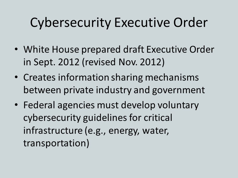 Cybersecurity Executive Order White House prepared draft Executive Order in Sept. 2012 (revised Nov. 2012) Creates information sharing mechanisms betw
