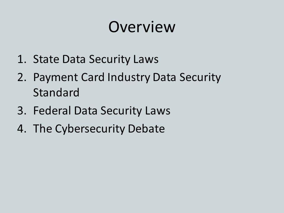 Overview 1.State Data Security Laws 2.Payment Card Industry Data Security Standard 3.Federal Data Security Laws 4.The Cybersecurity Debate