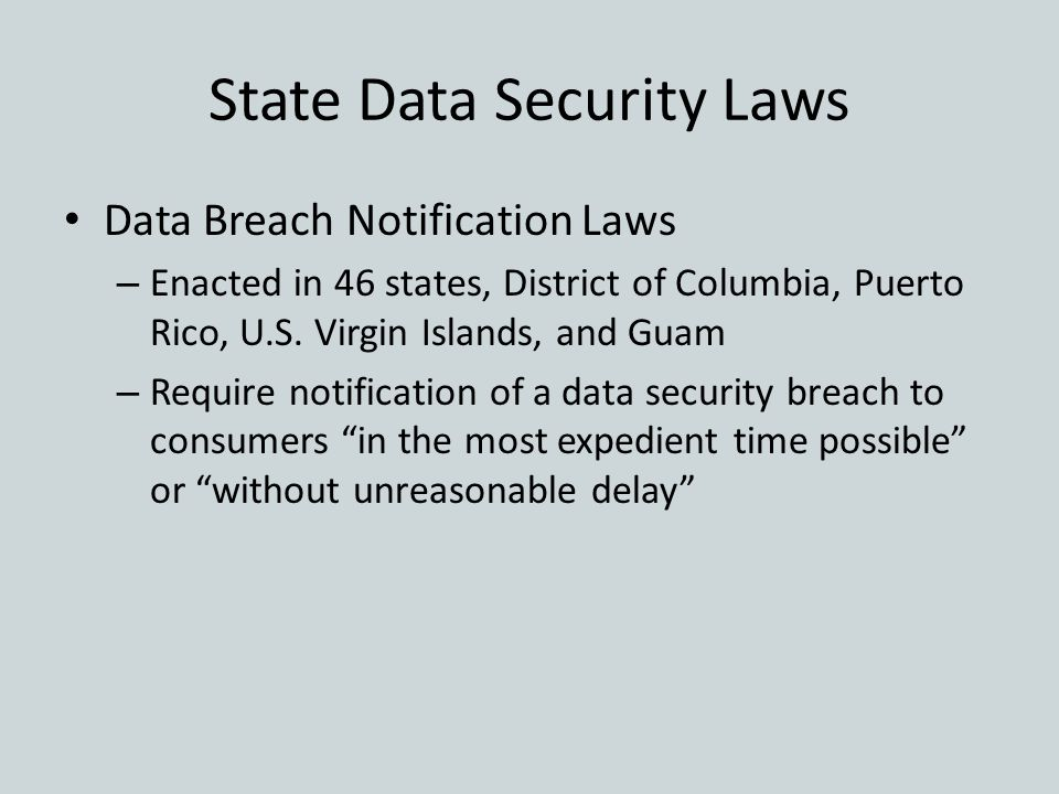 State Data Security Laws Data Breach Notification Laws – Enacted in 46 states, District of Columbia, Puerto Rico, U.S. Virgin Islands, and Guam – Requ