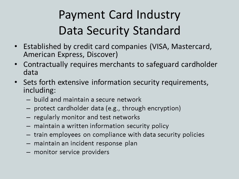 Payment Card Industry Data Security Standard Established by credit card companies (VISA, Mastercard, American Express, Discover) Contractually require