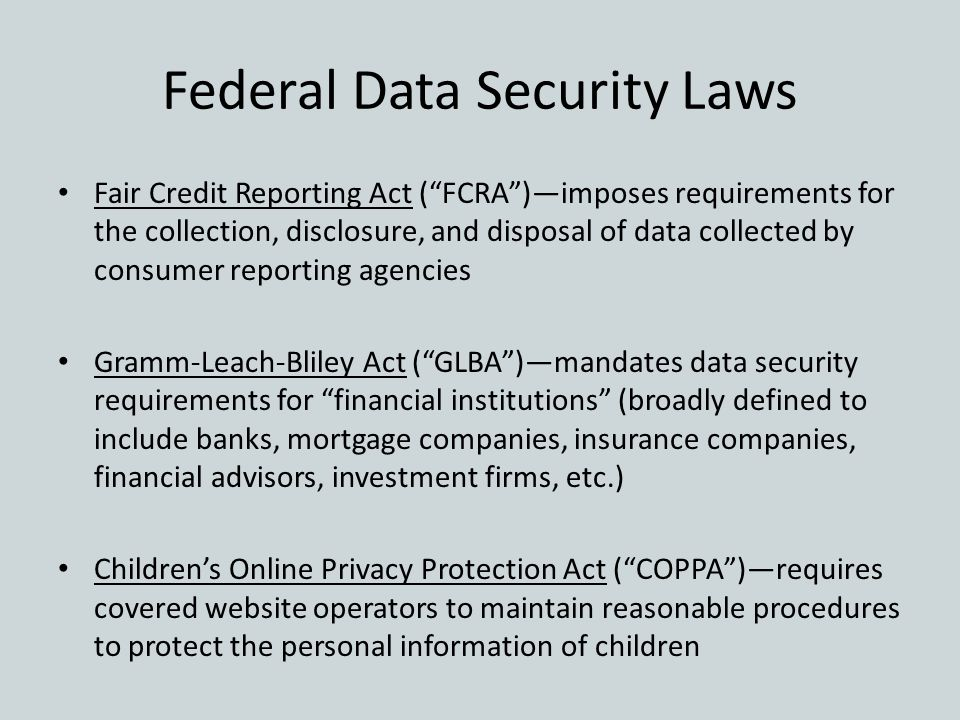 "Federal Data Security Laws Fair Credit Reporting Act (""FCRA"")—imposes requirements for the collection, disclosure, and disposal of data collected by c"