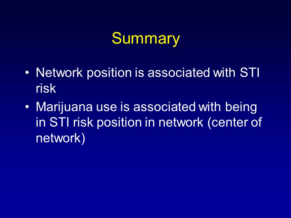 Summary Network position is associated with STI risk Marijuana use is associated with being in STI risk position in network (center of network)