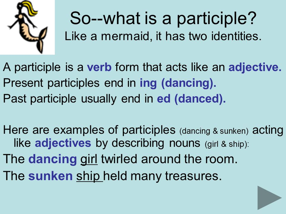 So--what is a participle. Like a mermaid, it has two identities.