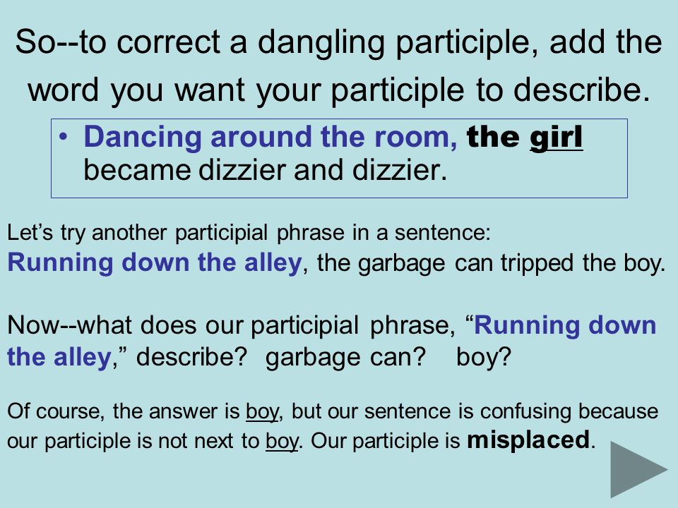 So--to correct a misplaced participle, place the word you want your participle to describe close to your participle.