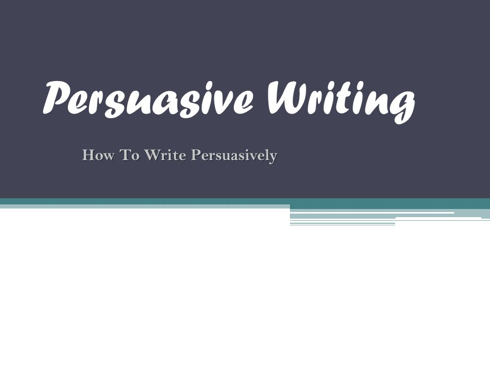 Persuasive Writing How To Write Persuasively