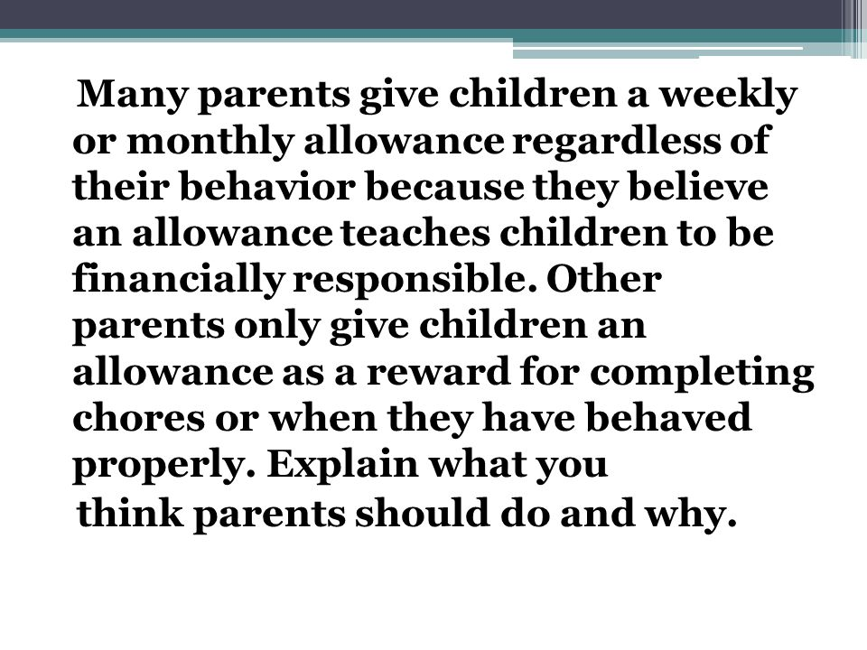Many parents give children a weekly or monthly allowance regardless of their behavior because they believe an allowance teaches children to be financially responsible.