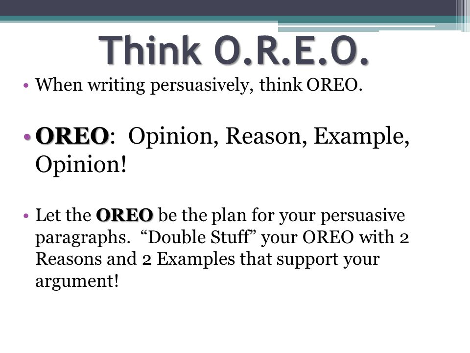Think O.R.E.O. When writing persuasively, think OREO.