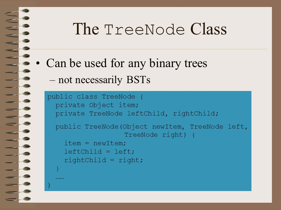 The TreeNode Class Can be used for any binary trees –not necessarily BSTs public class TreeNode { private Object item; private TreeNode leftChild, rig