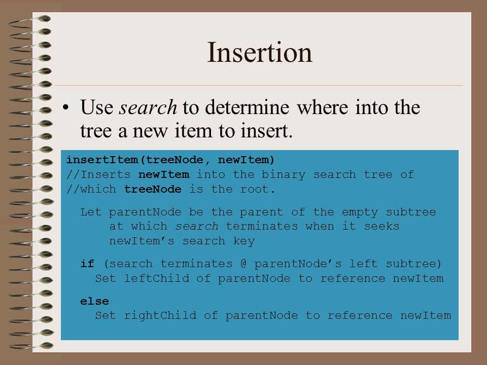 Insertion Use search to determine where into the tree a new item to insert. –search will always terminate at an empty tree. insertItem(treeNode, newIt
