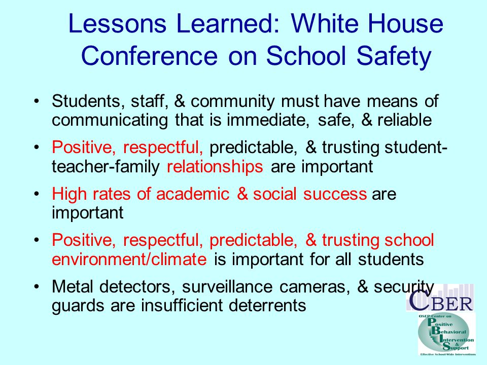 Lessons Learned: White House Conference on School Safety Students, staff, & community must have means of communicating that is immediate, safe, & reliable Positive, respectful, predictable, & trusting student- teacher-family relationships are important High rates of academic & social success are important Positive, respectful, predictable, & trusting school environment/climate is important for all students Metal detectors, surveillance cameras, & security guards are insufficient deterrents