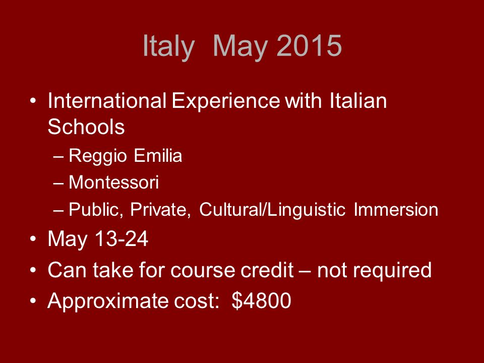 Italy May 2015 International Experience with Italian Schools –Reggio Emilia –Montessori –Public, Private, Cultural/Linguistic Immersion May 13-24 Can take for course credit – not required Approximate cost: $4800
