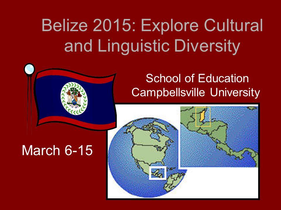 Belize 2015: Explore Cultural and Linguistic Diversity School of Education Campbellsville University March 6-15