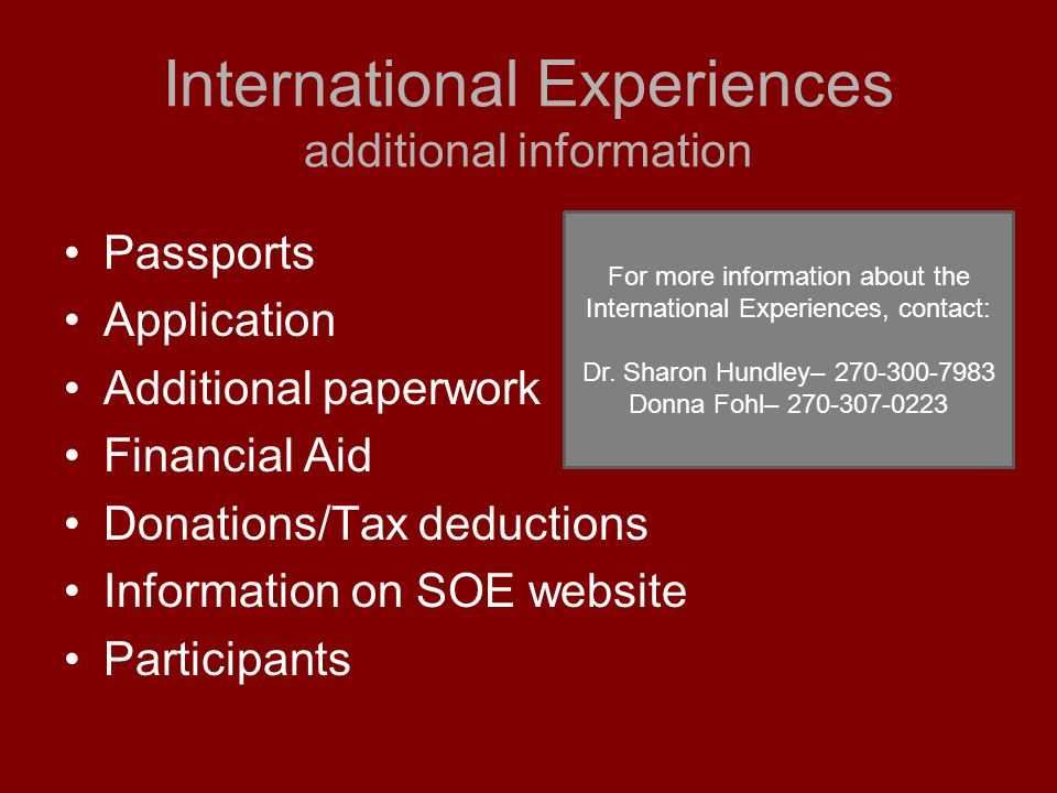 International Experiences additional information Passports Application Additional paperwork Financial Aid Donations/Tax deductions Information on SOE website Participants For more information about the International Experiences, contact: Dr.