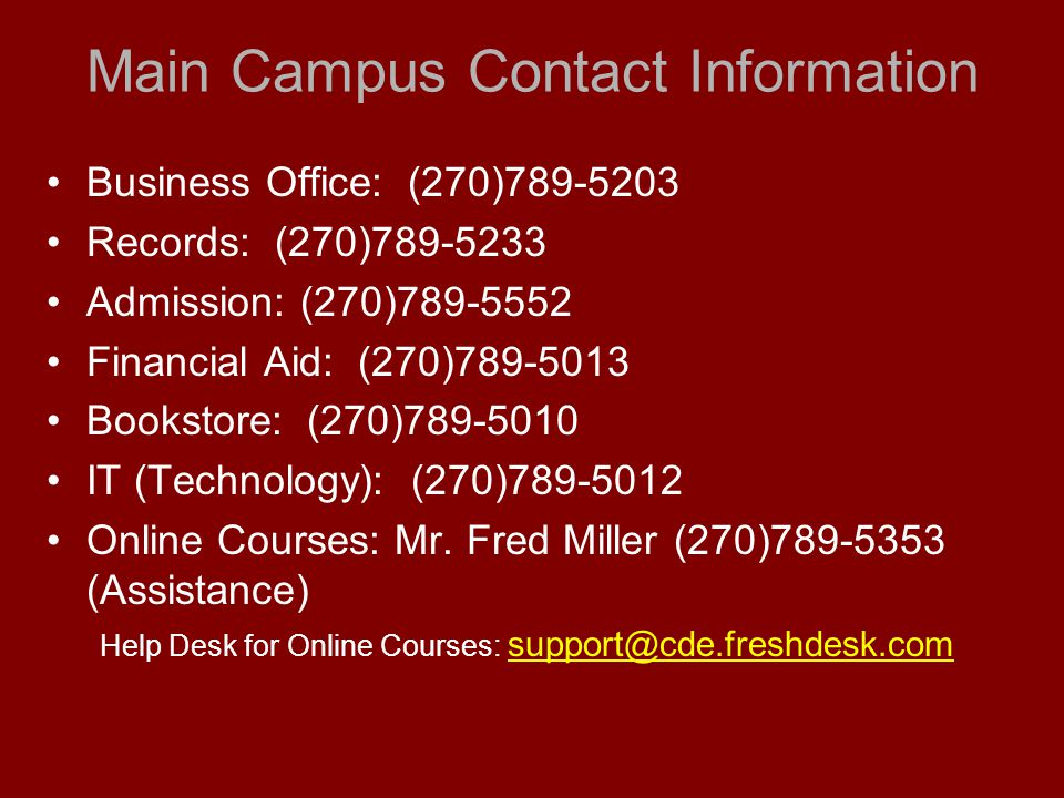 Main Campus Contact Information Business Office: (270)789-5203 Records: (270)789-5233 Admission: (270)789-5552 Financial Aid: (270)789-5013 Bookstore: (270)789-5010 IT (Technology): (270)789-5012 Online Courses: Mr.