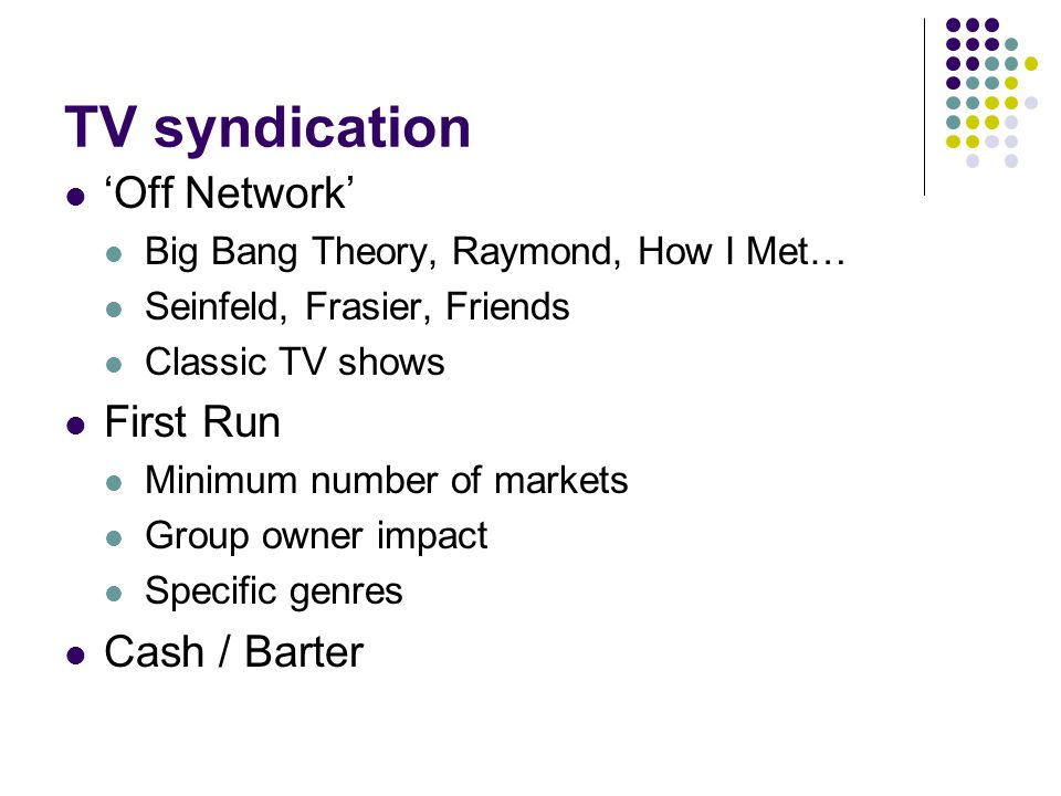 TV syndication 'Off Network' Big Bang Theory, Raymond, How I Met… Seinfeld, Frasier, Friends Classic TV shows First Run Minimum number of markets Group owner impact Specific genres Cash / Barter