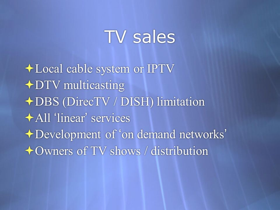 TV sales  Local cable system or IPTV  DTV multicasting  DBS (DirecTV / DISH) limitation  All 'linear' services  Development of 'on demand networks'  Owners of TV shows / distribution  Local cable system or IPTV  DTV multicasting  DBS (DirecTV / DISH) limitation  All 'linear' services  Development of 'on demand networks'  Owners of TV shows / distribution