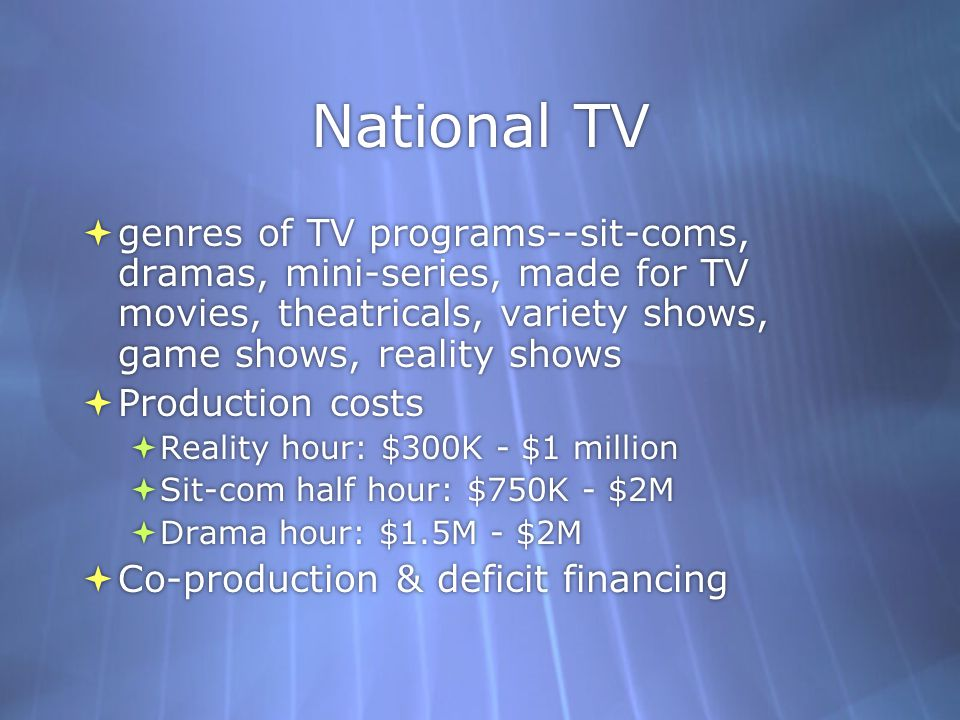 National TV  genres of TV programs--sit-coms, dramas, mini-series, made for TV movies, theatricals, variety shows, game shows, reality shows  Production costs  Reality hour: $300K - $1 million  Sit-com half hour: $750K - $2M  Drama hour: $1.5M - $2M  Co-production & deficit financing  genres of TV programs--sit-coms, dramas, mini-series, made for TV movies, theatricals, variety shows, game shows, reality shows  Production costs  Reality hour: $300K - $1 million  Sit-com half hour: $750K - $2M  Drama hour: $1.5M - $2M  Co-production & deficit financing